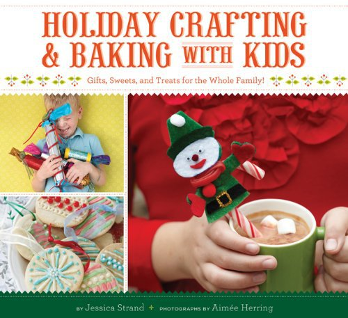 Holiday Crafting and Baking with Kids: Gifts, Sweets, and Treats for the Whole Family