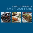 Charlie Palmer's American Fare: Everyday Recipes from My Kitchens to Yours
