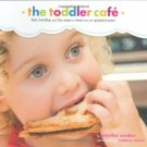 Toddler Café: Fast, Healthy, and Fun Ways to Feed Even the Pickiest Eater Book