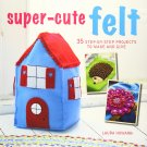 Super-Cute Felt: 35 step-by-step projects to make and give Paperback Book