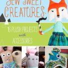 Sew Sweet Creatures: Make Adorable Plush Animals and Their Accessories Paperback Book