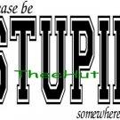 T-shirt, Please Be STUPID Somewhere Else ~ (Adult 2xLarge to Adult 6xLarge)