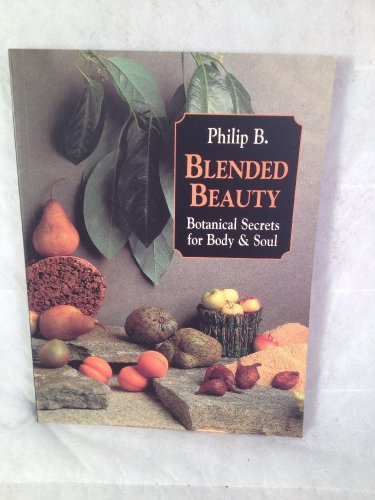 Blended Beauty : Botanical Secrets for Body and Soul by Philip B. (1996, Hardcov