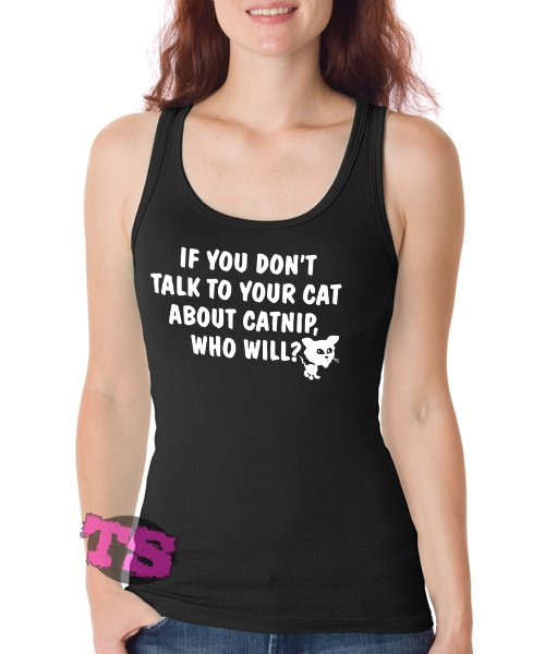 If You Dont Talk To Your Cat About Catnip Women's Tank Tops