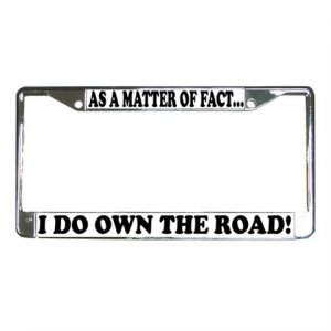 AS A MATTER OF FACT I DO OWN THE ROAD License Plate Frame Vehicle Heavy Duty Metal 13309999