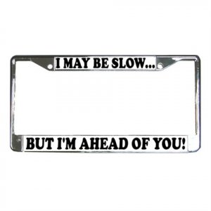 I MAY BE SLOW BUT I'M AHEAD OF YOU License Plate Frame Vehicle Heavy Duty Metal 13310001