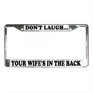 DON'T LAUGH YOUR WIFE'S IN THE BACK License Plate Frame Vehicle Heavy Duty Metal 13310005