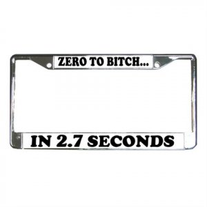 ZERO TO BITCH IN 2.7 SECONDS License Plate Frame Vehicle Heavy Duty Metal 13310007