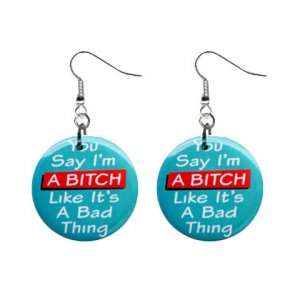 You Say I'm A Bitch ... Dangle Button Earrings Jewelry 1 inch Round 20113116