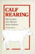 Calf Rearing by Bill Thickett, Dan Mitchell & Bryan Hallows