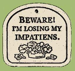 'BEWARE! I'M LOSING MY IMPATIENS' Everlasting PLAQUE