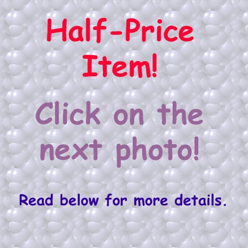 Half-Price Item, Surprise! Changes often. Look at photos to see what's Half Price Now!