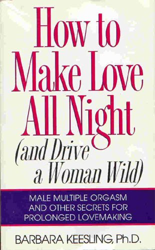How to Make Love All Night (and Drive a Woman Wild)! Ebook