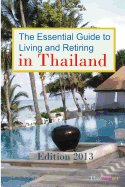 The Essential Guide to Living and Retiring in Thailand: Edition 2013