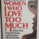 Women Who Love Too Much : When You Keep Wishing and Hoping He'll Change by...