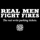 Real Men Fight FIres The Rest Write Parking TIckets Tee Shirt
