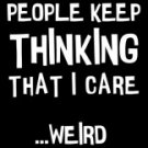 People Keep Thinking That I Care Weird Tee Shirt