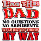 I'm The Dad No Questions No Arguments We'll Just Do Things My Way Tee Shirt