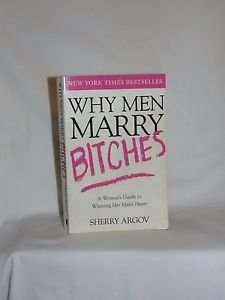 Why Men Marry Bitches A Woman's Guide to Winning Her Man's Heart by Sherry Arg