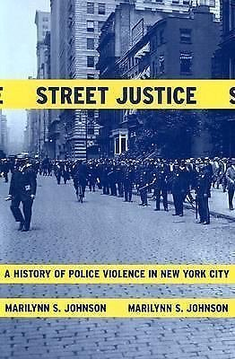 Street Justice : A History of Police Violence in New York City by Marilynn S....