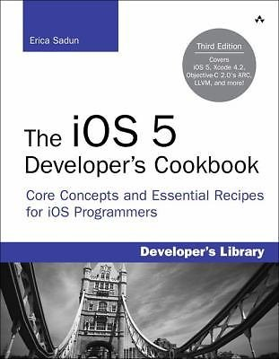The iOS 5 Developer's Cookbook : Core Concepts and Essential Recipes for iOS...