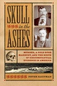 Skull in the Ashes : Murder, a Gold Rush Manhunt, and the Birth of...