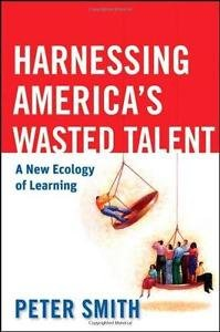 Harnessing America's Wasted Talent : A New Ecology of Learning by Peter Smith...