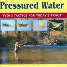 Fly-Fishing Pressured Water : The Tactics of Tying for Today's Trout by Lloyd...