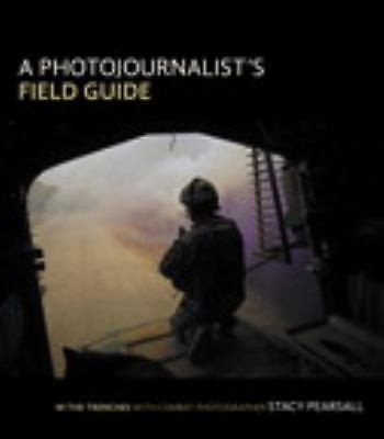 A Photojournalist's Field Guide : In the Trenches with Combat Photographer...