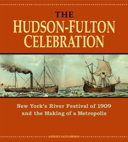 The Hudson-Fulton Celebration : New York's River Festival of 1909 and the...