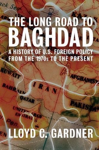 The Long Road to Baghdad : A History of U. S. Foreign Policy from the 1970s...