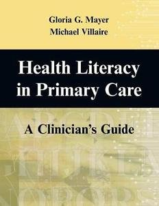 Health Literacy in Primary Care : A Clinician's Guide by Gloria G. Mayer and...