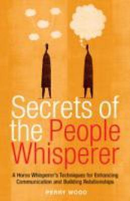 Secrets of the People Whisperer : A Horse Whisperer's Techniques for...
