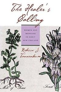 The Healer's Calling : Women and Medicine in Early New England by Rebecca J....