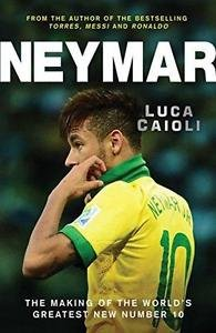 Neymar : The Making of the World's Greatest New Number 10 by Luca Caioli...