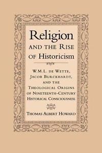 Religion and the Rise of Historicism : W. M. L. de Wette, Jacob Burckhardt,...