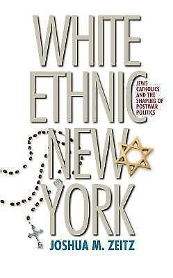 White Ethnic New York : Jews, Catholics, and the Shaping of Postwar Politics...