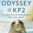 The Odyssey of KP2 : An Orphan Seal and a Marine Biologist's Fight to Save a...