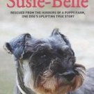 Saving Susie-Belle : Rescued from the Horrors of a Puppy Farm, One Dog's...