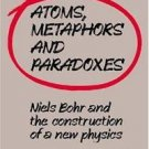 Atoms, Metaphors and Paradoxes : Niels Bohr and the Construction of a New...