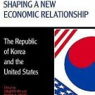 Shaping a New Economic Relationship : The Republic of Korea and the United...