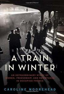 A Train in Winter : An Extraordinary Story of Women, Friendship, and...