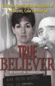 True Believer : Inside the Investigation and Capture of Ana Montes, Cuba's...