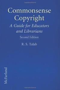 Commonsense Copyright : A Guide for Educators and Librarians by R. S. Talab...