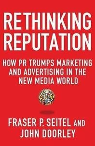 Rethinking Reputation : How PR Trumps Marketing and Advertising in the New...
