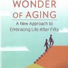 The Wonder of Aging : A New Approach to Embracing Life after Fifty by Michael...