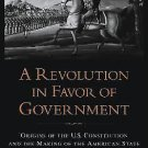 A Revolution in Favor of Government : Origins of the U. S. Constitution and...