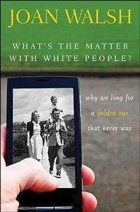What's the Matter with White People? : Why We Long for a Golden Age That...