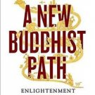 A New Buddhist Path : Enlightenment, Evolution, and Ethics in the Modern...