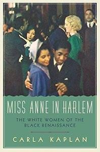 Miss Anne in Harlem : The White Women of the Black Renaissance by Carla...